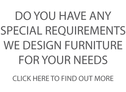 DO YOU HAVE ANY SPECIAL REQUIREMENTS WE DESIGN FURNITURE FOR YOUR NEEDS CLICK HERE TO CONTACT US